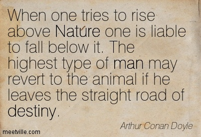 When one tries to rise above Nature one is liable to fall below it. The highest type of man may revert to the animal if he leaves the straight road of destiny.