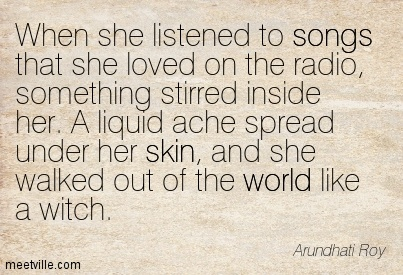 When she listened to songs that she loved on the radio, something stirred inside her. A liquid ache spread under her skin, and she walked out of the world like a witch.
