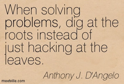 When solving problems, dig at the roots instead of just hacking at the leaves.