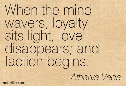 When the mind wavers, loyalty sits light; love disappears; and faction begins.