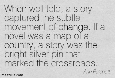 When well told, a story captured the subtle movement of change. If a novel was a map of a country, a story was the bright silver pin that marked the crossroads.  - Ann Patchett