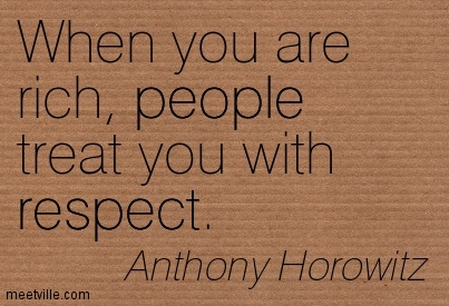 When you are rich, people treat you with respect.