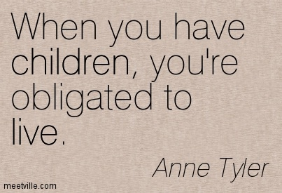 When you have children, you're obligated to live.  - Anne Tyler
