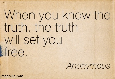 When you know the truth, the truth will set you free.