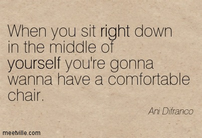 When you sit right down in the middle of yourself you're gonna wanna have a comfortable chair.- Ani Difranco