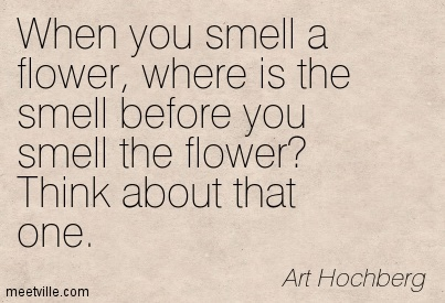When you smell a flower, where is the smell before you smell the flower Think about that one.