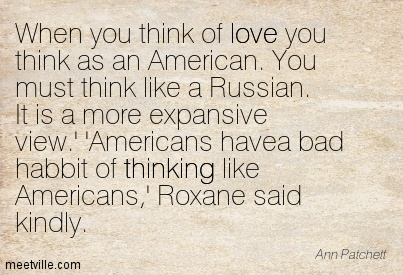 When you think of love you think as an American. You must think like a Russian. It is a more expansive view.' 'Americans havea bad habbit of thinking like Americans,' Roxane said kindly.  - Ann Patchett