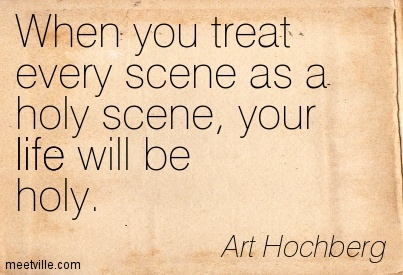 When you treat every scene as a holy scene, your life will be holy.