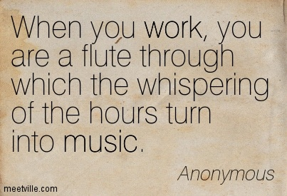 When you work, you are a flute through which the whispering of the hours turn into music.