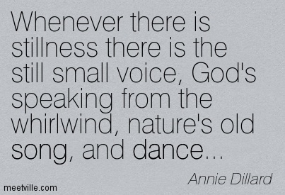 Whenever there is stillness there is the still small voice, God's speaking from the whirlwind, nature's old song, and dance…