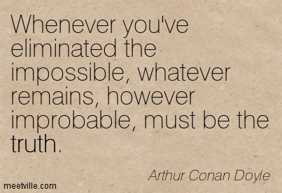 Whenever you've eliminated the impossible, whatever remains, however improbable, must be the truth.