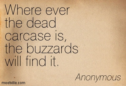 Where ever the dead carcase is, the buzzards will find it.