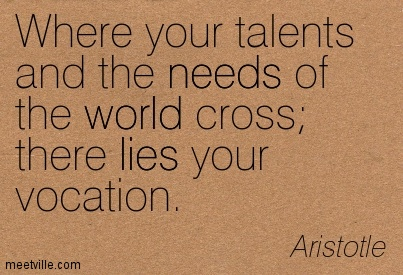 Where your talents and the needs of the world cross there lies your vocation