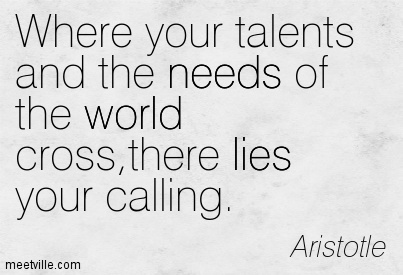 Where your talents and the needs of the world cross,there lies your calling.