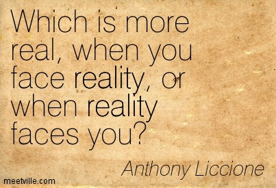 Which is more real, when you face reality, or when reality faces you