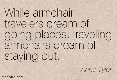 While armchair travelers dream of going places, traveling armchairs dream of staying put.  - Anne Tyler