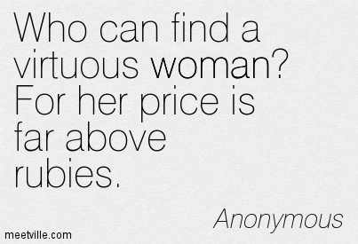 Who can find a virtuous woman For her price is far above rubies.