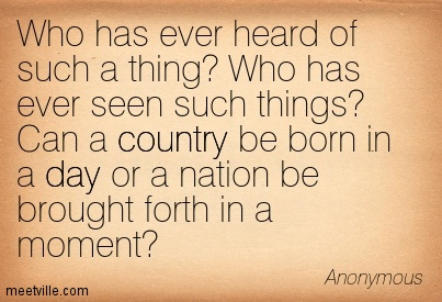 Who has ever heard of such a thing Who has ever seen such things Can a country be born in a day or a nation be brought forth in a moment