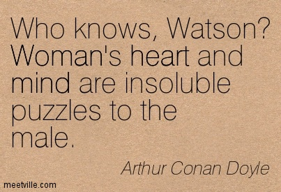 Who knows, Watson Woman's heart and mind are insoluble puzzles to the male.