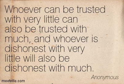 Whoever can be trusted with very little can also be trusted with much, and whoever is dishonest with very little will also be dishonest with much.