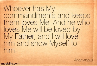 Whoever has My commandments and keeps them loves Me. And he who loves Me will be loved by My Father, and I will love him and show Myself to him.