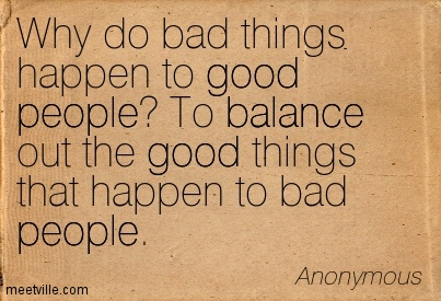 Why do bad things happen to good people To balance out the good things that happen to bad people.