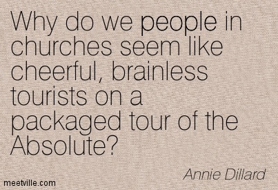 Why do we people in churches seem like cheerful, brainless tourists on a packaged tour of the Absolute