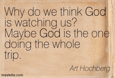 Why do we think God is watching us Maybe God is the one doing the whole trip.