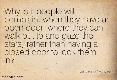 Why is it people will complain, when they have an open door, where they can walk out to and gaze the stars; rather than having a closed door to lock them in
