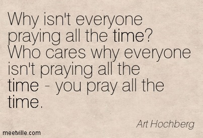 Why isn't everyone praying all the time Who cares why everyone isn't praying all the time - you pray all the time.