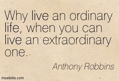 Why live an ordinary life, when you can live an extraordinary one