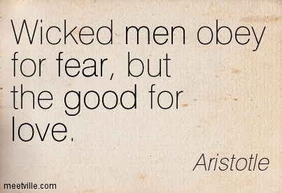 Wicked men obey for fear, but the good for love.