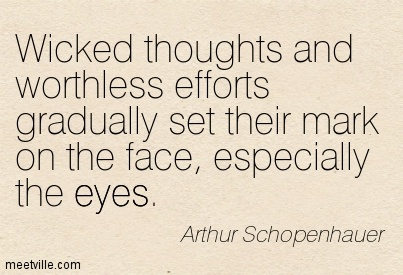 Wicked thoughts and worthless efforts gradually set their mark on the face, especially the eyes.