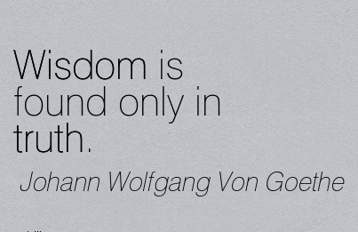 Wisdom is found only in truth….~Von Goethe