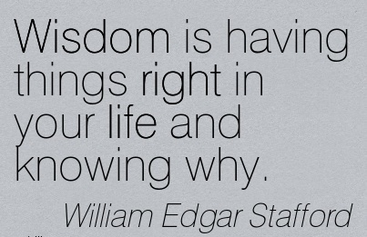 Wisdom is having things right in your life and knowing why…William Edgar Staffor