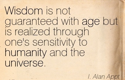 Wisdom is not guaranteed with age but is realized through one's sensitivity to humanity and the unvierse…I Alan Appt