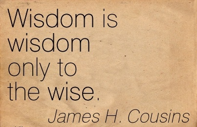 Wisdom is wisdom only to the wise…James H. Cousins