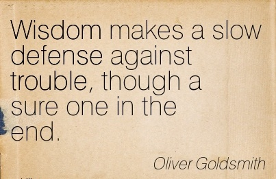 Wisdom makes a slow defense against trouble, though a sure one in the end…Oliver Goldsmith