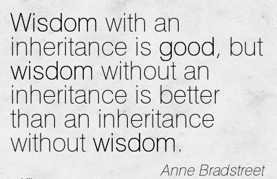 Wisdom with an inheritance is good, but wisdom without an inheritance is better than an inhertiance withour wisdom.. Anne Brackstreet
