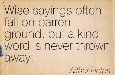 Wise sayings often fall on barren ground but a kind word is never thrown away…. Athur Helps
