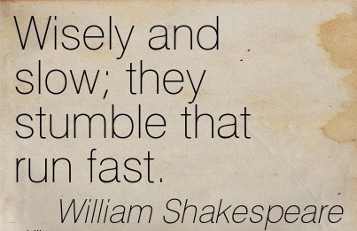 Wisely and slow; they stumble that run fast…William Shakespeare