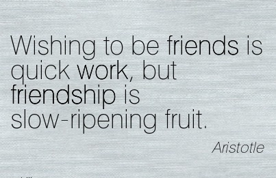 Wishing to be friends is quick work, but friendship is slow-ripening fruit.
