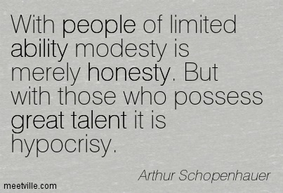 With people of limited ability modesty is merely honesty. But with those who possess great talent it is hypocrisy.