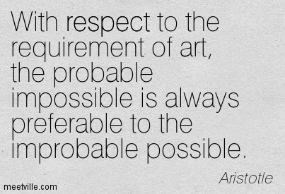 With respect to the requirement of art, the probable impossible is always preferable to the improbable possible.