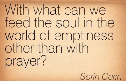 With what can we feed the soul in teh world of emptiness other than with prayer…Sorin Cerin