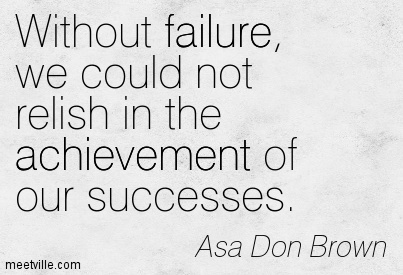 Without failure, we could not relish in the achievement of our successes.
