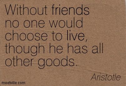 Without friends no one would choose to live, though he has all other goods.