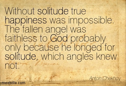 Without solitude true happiness was impossible. The fallen angel was faithless to God probably only because he longed for solitude, which angles knew not.