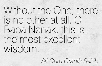 Without the one , there is no other at all. O baba nanak this is the most excellent wisdom…Sri Guru Granth Sahib