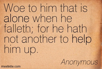 Woe to him that is alone when he falleth for he hath not another to help him up
